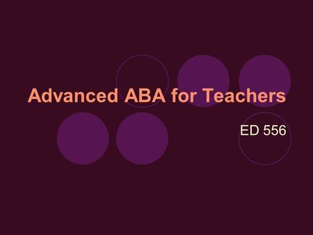 Advanced ABA for Teachers ED 556. Today… Go over Syllabus Go over PsycInfo project Review:  Technical language and basic concepts  Analyzing Behavior.