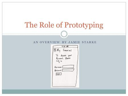 AN OVERVIEW BY JAMIE STARKE The Role of Prototyping.