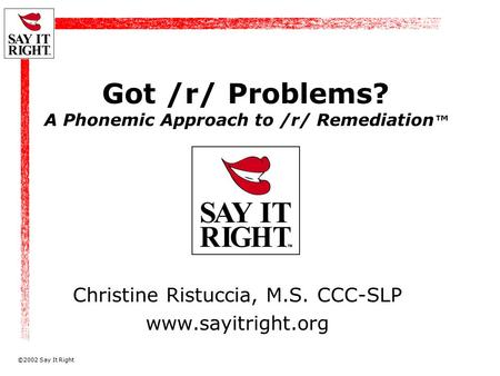 ©2002 Say It Right Got /r/ Problems? A Phonemic Approach to /r/ Remediation ™ Christine Ristuccia, M.S. CCC-SLP www.sayitright.org.