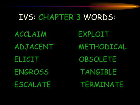 IVS: CHAPTER 3 WORDS: ACCLAIM EXPLOIT ADJACENT METHODICAL ELICIT OBSOLETE ENGROSS TANGIBLE ESCALATE TERMINATE.