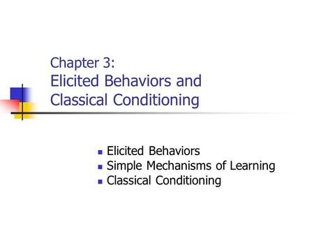Chapter 3: Elicited Behaviors and Classical Conditioning Elicited Behaviors Simple Mechanisms of Learning Classical Conditioning.