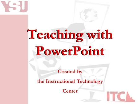 Teaching with PowerPoint Created by the Instructional Technology Center.