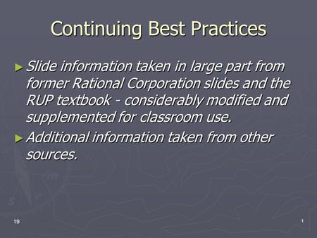 19 1 Continuing Best Practices ► Slide information taken in large part from former Rational Corporation slides and the RUP textbook - considerably modified.