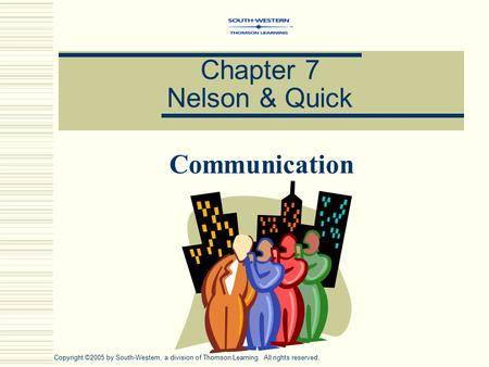 Chapter 7 Nelson & Quick Communication Copyright ©2005 by South-Western, a division of Thomson Learning. All rights reserved.