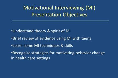 Motivational Interviewing (MI) Presentation Objectives Understand theory & spirit of MI Brief review of evidence using MI with teens Learn some MI techniques.