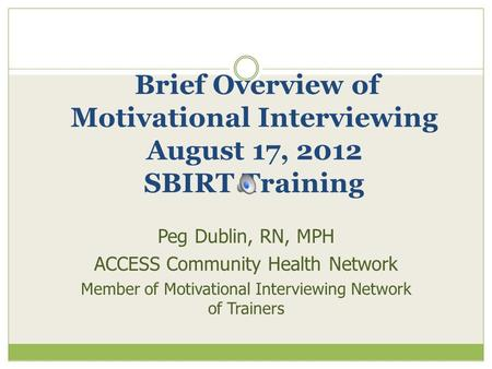 Brief Overview of Motivational Interviewing August 17, 2012 SBIRT Training Peg Dublin, RN, MPH ACCESS Community Health Network Member of Motivational Interviewing.