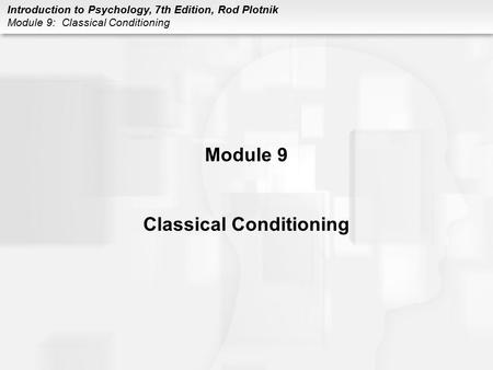 Introduction to Psychology, 7th Edition, Rod Plotnik Module 9: Classical Conditioning Module 9 Classical Conditioning.