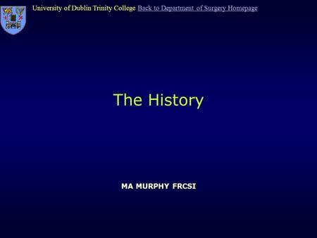 University of Dublin Trinity College Back to Department of Surgery HomepageBack to Department of Surgery Homepage The History MA MURPHY FRCSI.
