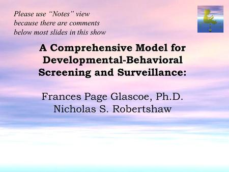 "A Comprehensive Model for Developmental-Behavioral Screening and Surveillance: Frances Page Glascoe, Ph.D. Nicholas S. Robertshaw Please use ""Notes"" view."