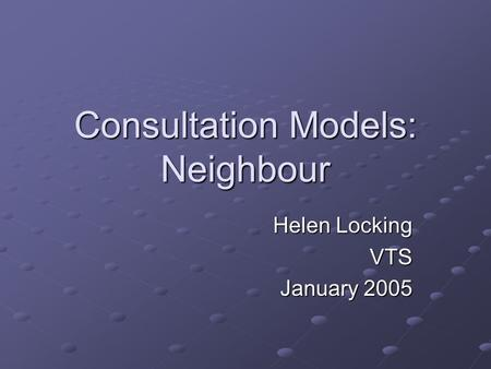 Consultation Models: Neighbour Helen Locking VTS January 2005.
