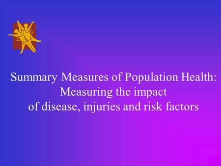 Summary Measures of Population Health: Measuring the impact of disease, injuries and risk factors.