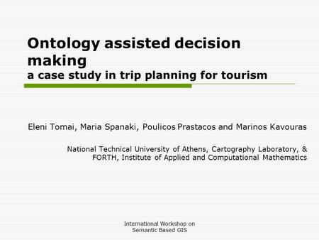 International Workshop on Semantic Based GIS Ontology assisted decision making a case study in trip planning for tourism Eleni Tomai, Maria Spanaki, Poulicos.