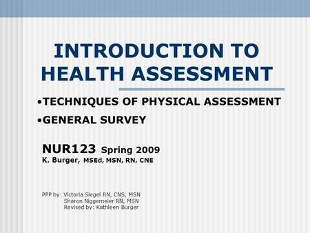 INTRODUCTION TO HEALTH ASSESSMENT NUR123 Spring 2009 K. Burger, MSEd, MSN, RN, CNE PPP by: Victoria Siegel RN, CNS, MSN Sharon Niggemeier RN, MSN Revised.