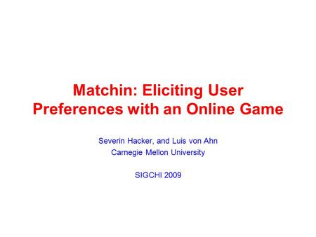 Matchin: Eliciting User Preferences with an Online Game Severin Hacker, and Luis von Ahn Carnegie Mellon University SIGCHI 2009.