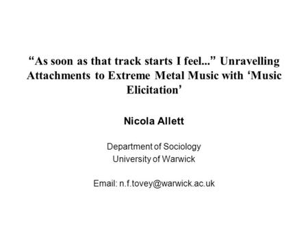 """ As soon as that track starts I feel... "" Unravelling Attachments to Extreme Metal Music with ' Music Elicitation ' Nicola Allett Department of Sociology."