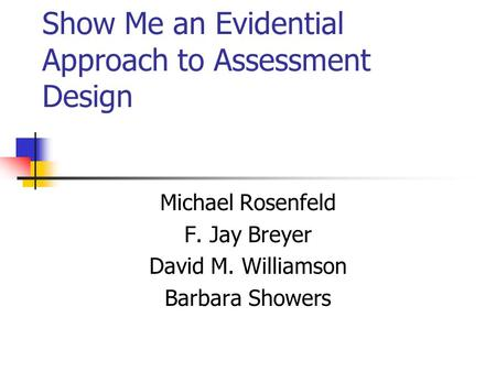 Show Me an Evidential Approach to Assessment Design Michael Rosenfeld F. Jay Breyer David M. Williamson Barbara Showers.