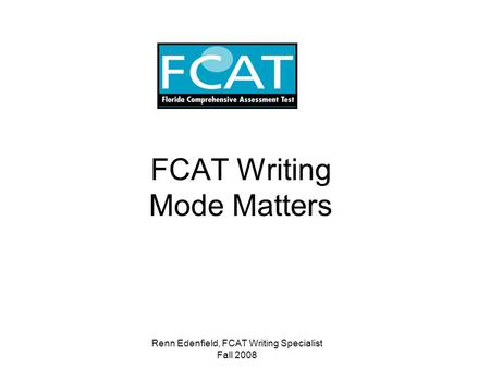 Renn Edenfield, FCAT Writing Specialist Fall 2008 FCAT Writing Mode Matters.