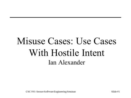 CSC 593: Secure Software Engineering SeminarSlide #1 Misuse Cases: Use Cases With Hostile Intent Ian Alexander.