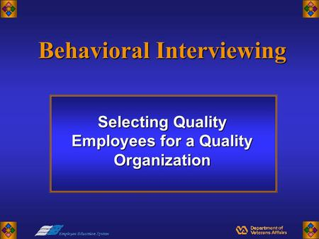 Behavioral Interviewing Selecting Quality Employees for a Quality Organization.