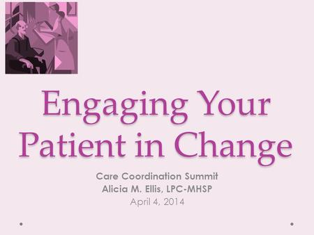Engaging Your Patient in Change Care Coordination Summit Alicia M. Ellis, LPC-MHSP April 4, 2014.
