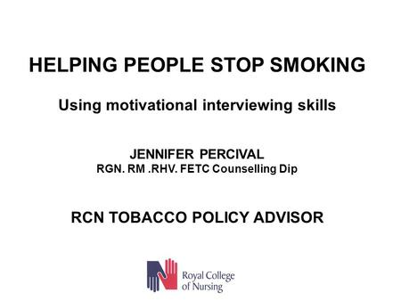 HELPING PEOPLE STOP SMOKING Using motivational interviewing skills JENNIFER PERCIVAL RGN. RM.RHV. FETC Counselling Dip RCN TOBACCO POLICY ADVISOR.