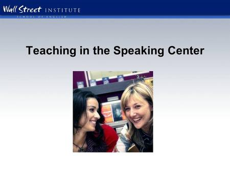 Teaching in the Speaking Center. What kind of atmosphere do you want your Speaking Center to have? Fun Interactive Student centered Motivational Noisy.