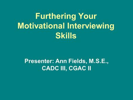 Furthering Your Motivational Interviewing Skills Presenter: Ann Fields, M.S.E., CADC III, CGAC II.
