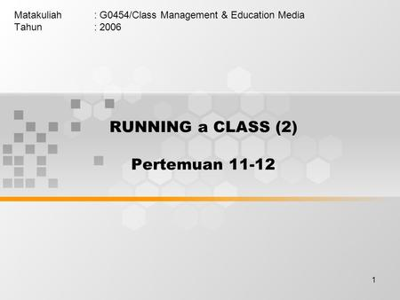 1 RUNNING a CLASS (2) Pertemuan 11-12 Matakuliah: G0454/Class Management & Education Media Tahun: 2006.