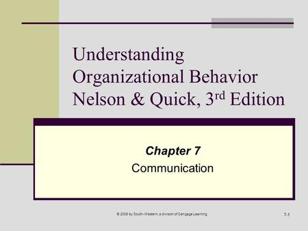 © 2008 by South-Western, a division of Cengage Learning 7-1 Understanding Organizational Behavior Nelson & Quick, 3 rd Edition Chapter 7 Communication.