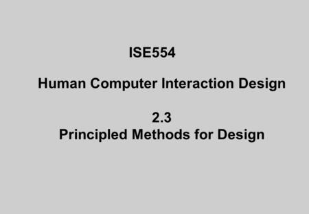 ISE554 Human Computer Interaction Design 2.3 Principled Methods for Design.