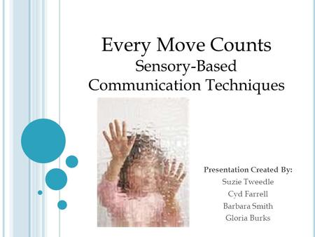 Presentation Created By: Suzie Tweedle Cyd Farrell Barbara Smith Gloria Burks Every Move Counts Sensory-Based Communication Techniques.