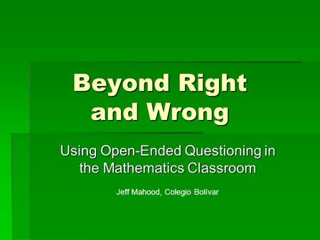 Beyond Right and Wrong Using Open-Ended Questioning in the Mathematics Classroom Jeff Mahood, Colegio Bolívar.