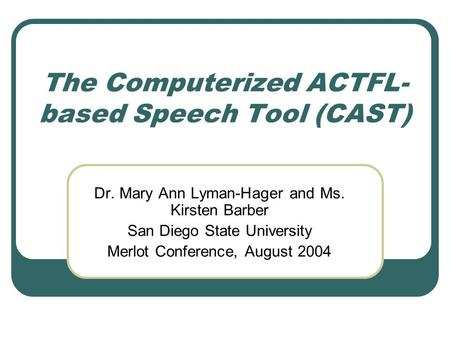 The Computerized ACTFL- based Speech Tool (CAST) Dr. Mary Ann Lyman-Hager and Ms. Kirsten Barber San Diego State University Merlot Conference, August 2004.
