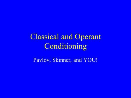 Classical and Operant Conditioning Pavlov, Skinner, and YOU!