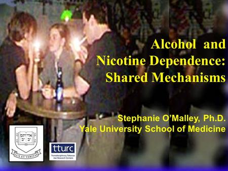 Alcohol and Nicotine Dependence: Shared Mechanisms Stephanie O'Malley, Ph.D. Yale University School of Medicine.