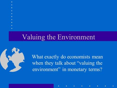"Valuing the Environment What exactly do economists mean when they talk about ""valuing the environment"" in monetary terms?"