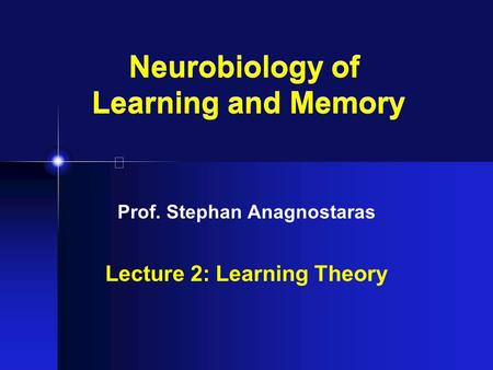 Neurobiology of Learning and Memory Prof. Stephan Anagnostaras Lecture 2: Learning Theory.