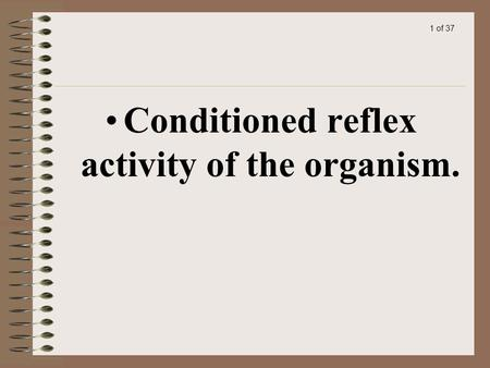 1 of 37 Conditioned reflex activity of the organism.