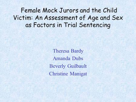 Female Mock Jurors and the Child Victim: An Assessment of Age and Sex as Factors in Trial Sentencing Theresa Bardy Amanda Dubs Beverly Guilbault Christine.