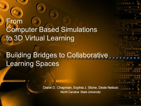 From Computer Based Simulations to 3D Virtual Learning Building Bridges to Collaborative Learning Spaces Diane D. Chapman, Sophia J. Stone, Dede Nelson.