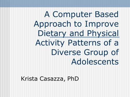 A Computer Based Approach to Improve Dietary and Physical Activity Patterns of a Diverse Group of Adolescents Krista Casazza, PhD.