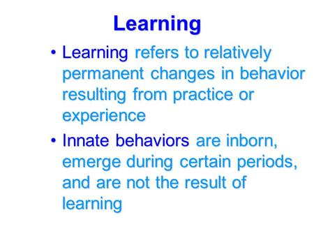 Learning Learning refers to relatively permanent changes in behavior resulting from practice or experienceLearning refers to relatively permanent changes.
