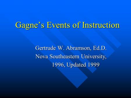 Gagne's Events of Instruction Gagne's Events of Instruction Gertrude W. Abramson, Ed.D. Nova Southeastern University, 1996, Updated 1999 1996, Updated.