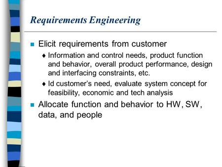 Requirements Engineering n Elicit requirements from customer  Information and control needs, product function and behavior, overall product performance,