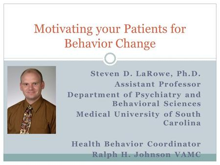 Steven D. LaRowe, Ph.D. Assistant Professor Department of Psychiatry and Behavioral Sciences Medical University of South Carolina Health Behavior Coordinator.