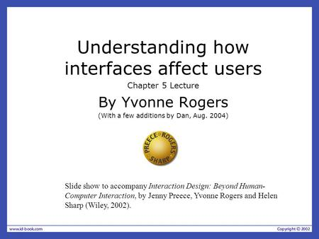 Understanding how interfaces affect users Chapter 5 Lecture By Yvonne Rogers (With a few additions by Dan, Aug. 2004) Slide show to accompany Interaction.