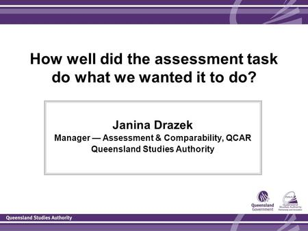 How well did the assessment task do what we wanted it to do? Janina Drazek Manager — Assessment & Comparability, QCAR Queensland Studies Authority.