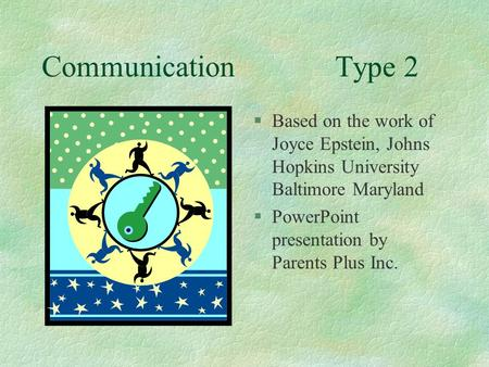 Communication 		Type 2 Based on the work of Joyce Epstein, Johns Hopkins University Baltimore Maryland PowerPoint presentation by Parents Plus Inc.