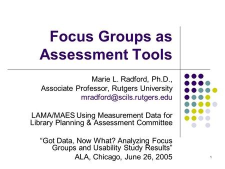 1 Focus Groups as Assessment Tools Marie L. Radford, Ph.D., Associate Professor, Rutgers University LAMA/MAESUsing Measurement.