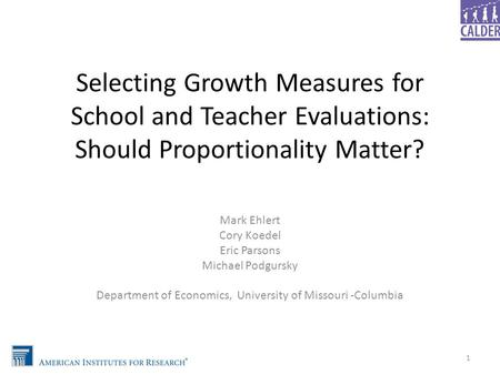 Selecting Growth Measures for School and Teacher Evaluations: Should Proportionality Matter? Mark Ehlert Cory Koedel Eric Parsons Michael Podgursky Department.